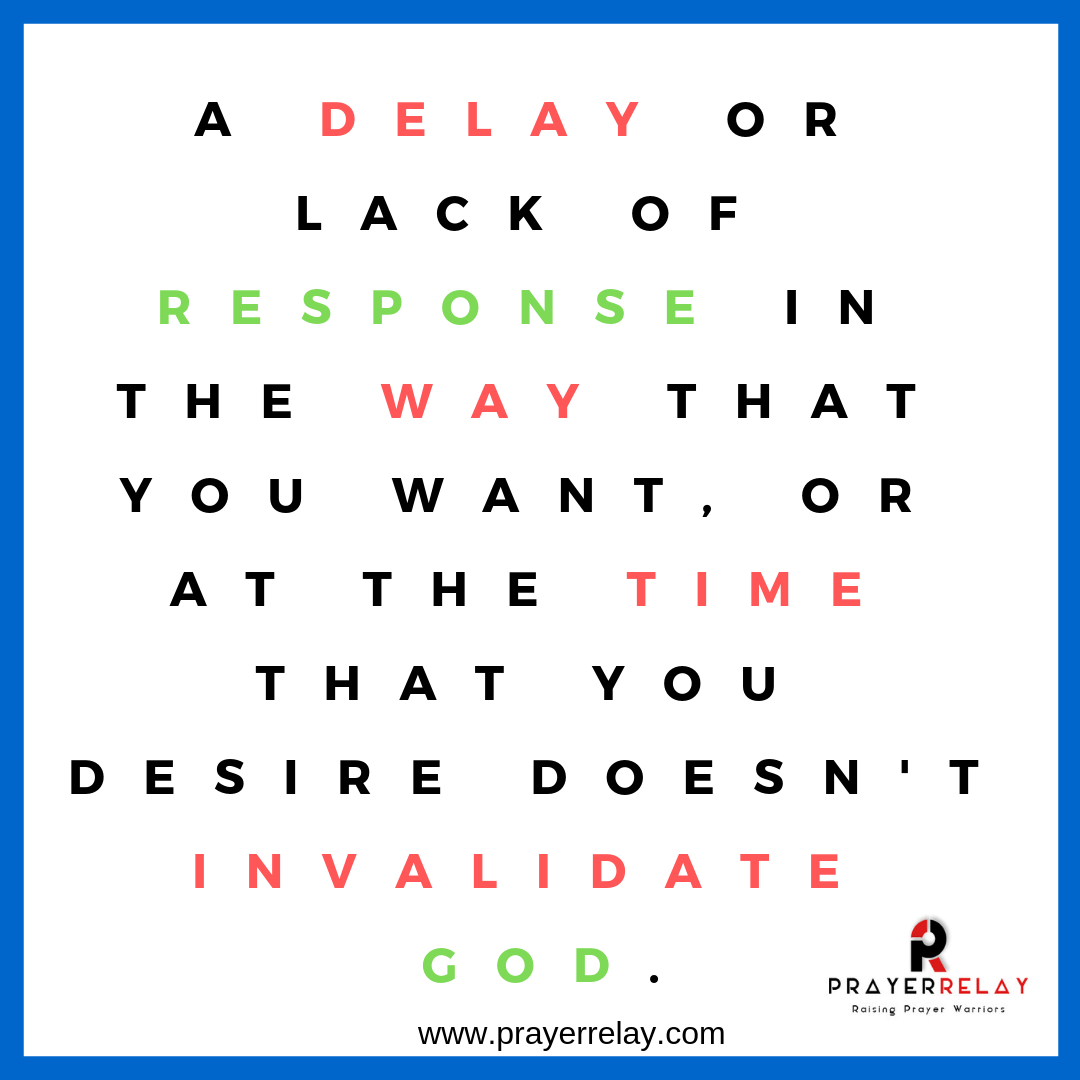 A delay or lack of response in the way that you want, or at the time that you desire doesn't invalidate God.