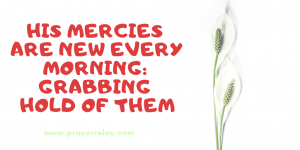 His Mercies are New Every Morning: Grabbing Hold of Them