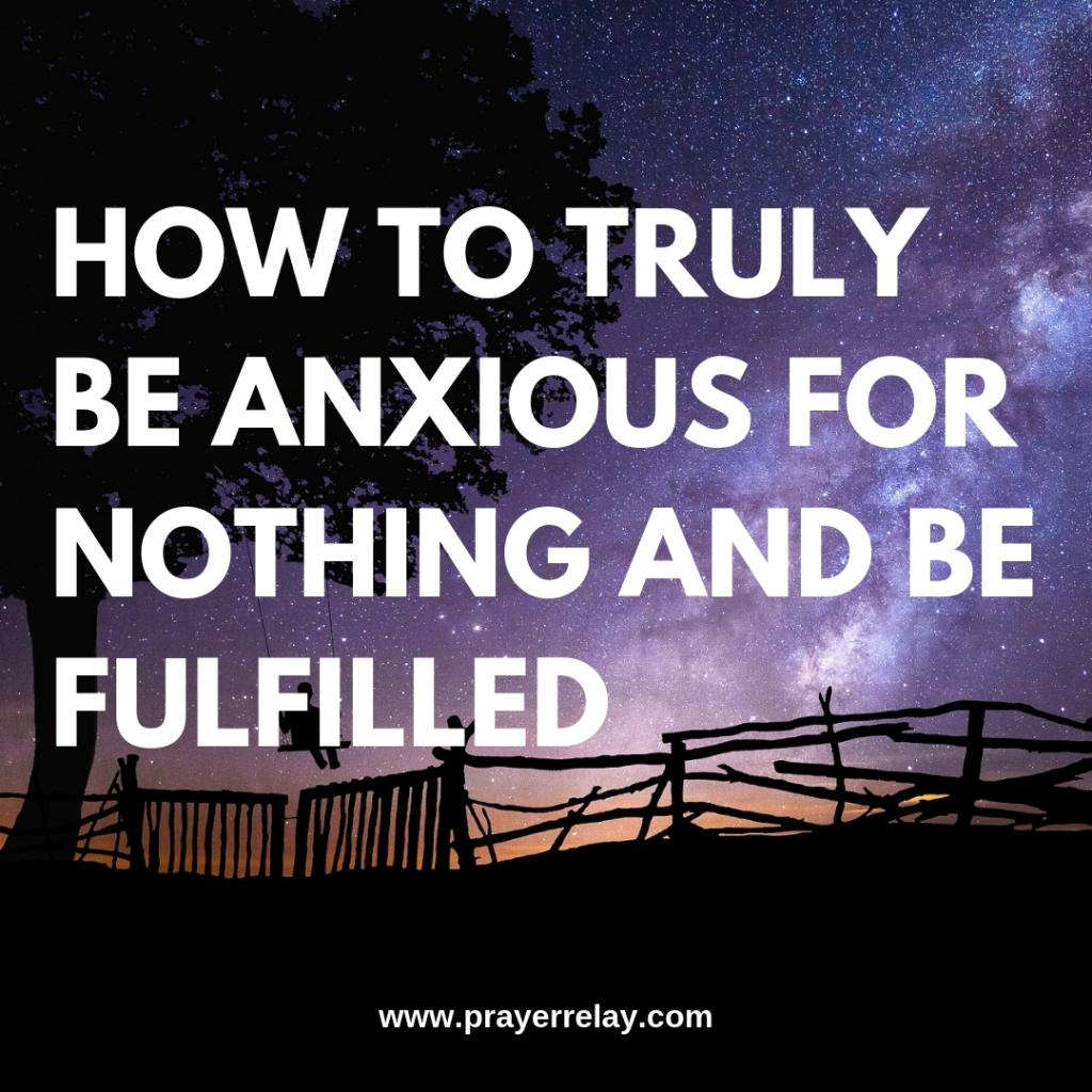 HOW TO TRULY BE ANXIOUS FOR NOTHING AND BE FULFILLED