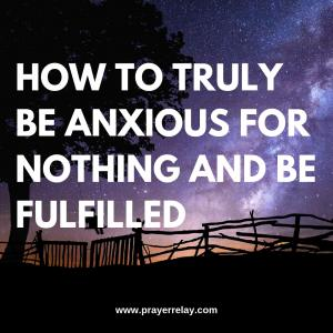How to Truly be Anxious for NOTHING and live Fulfilled