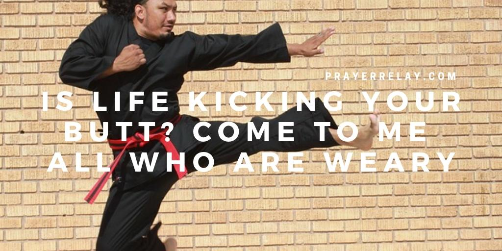 Is Life Kicking Your Butt? Come to Me all Who are weary
