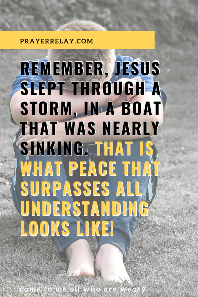 Remember, Jesus slept through a storm, in a boat that was nearly sinking. That is what peace that surpasses all understanding looks like!